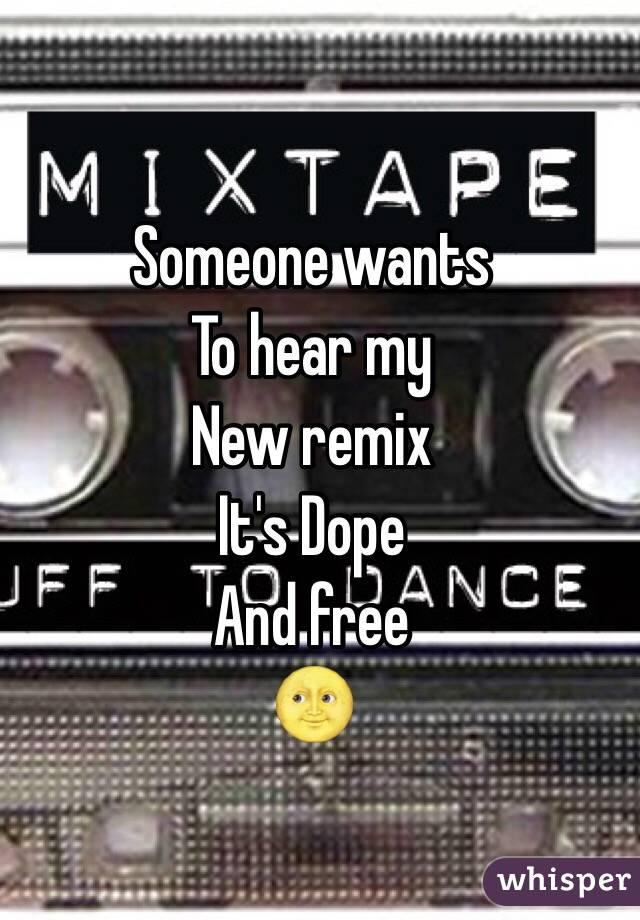 Someone wants To hear my  New remix It's Dope And free  🌝