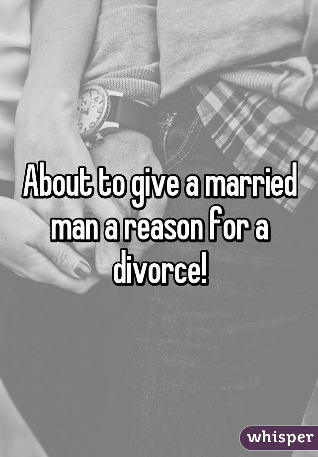 About to give a married man a reason for a divorce!