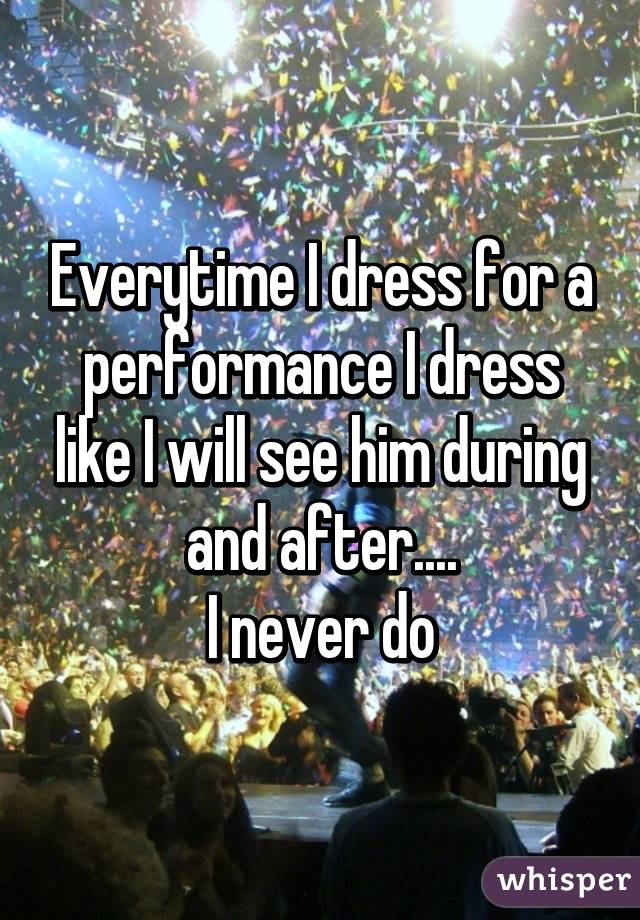 Everytime I dress for a performance I dress like I will see him during and after.... I never do