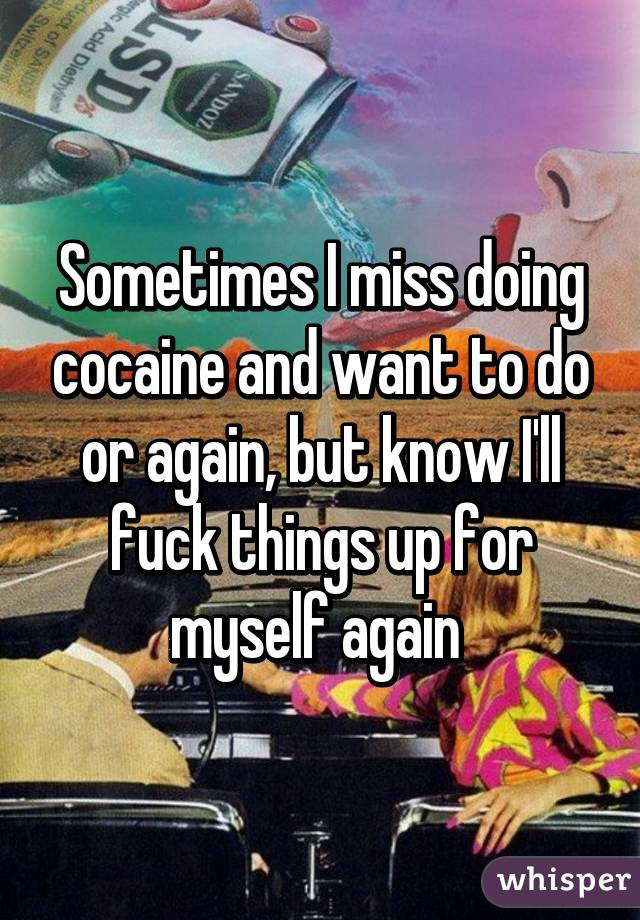 Sometimes I miss doing cocaine and want to do or again, but know I'll fuck things up for myself again
