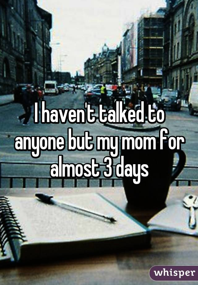 I haven't talked to anyone but my mom for almost 3 days