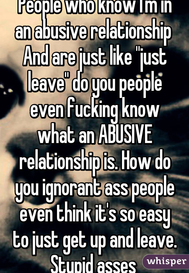 """People who know I'm in an abusive relationship  And are just like """"just leave"""" do you people even fucking know what an ABUSIVE relationship is. How do you ignorant ass people even think it's so easy to just get up and leave. Stupid asses"""