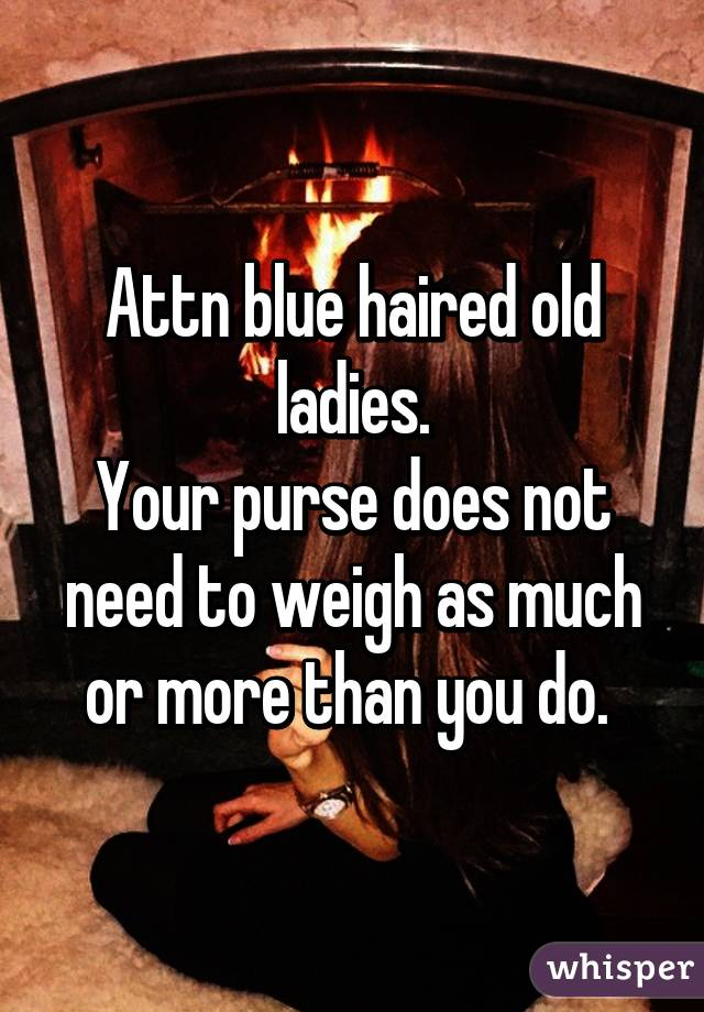 Attn blue haired old ladies. Your purse does not need to weigh as much or more than you do.