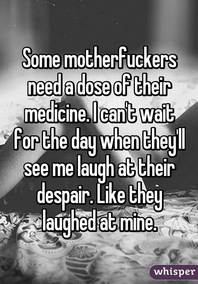 Some motherfuckers need a dose of their medicine. I can't wait for the day when they'll see me laugh at their despair. Like they laughed at mine.
