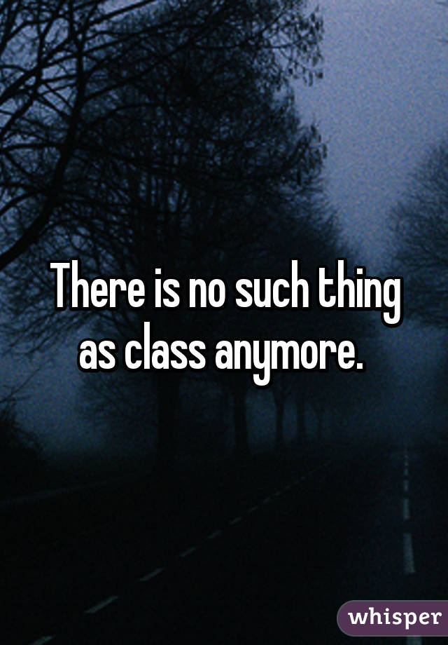 There is no such thing as class anymore.