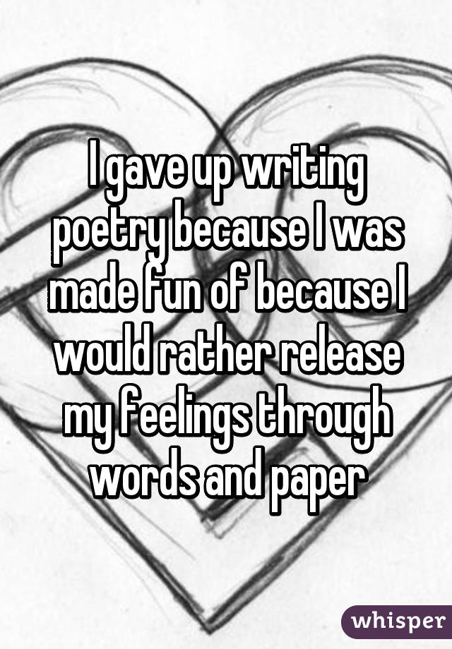 I gave up writing poetry because I was made fun of because I would rather release my feelings through words and paper