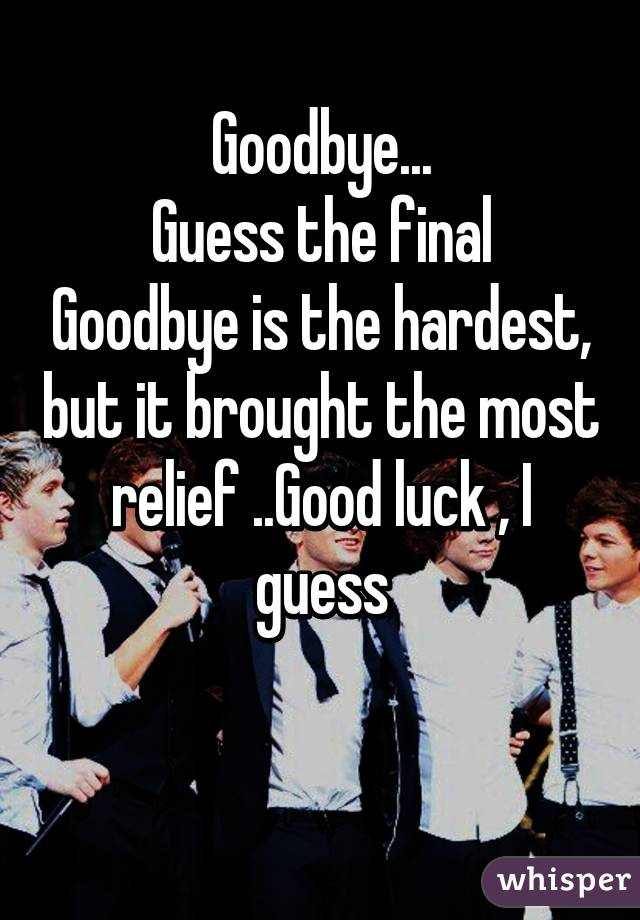 Goodbye... Guess the final Goodbye is the hardest, but it brought the most relief ..Good luck , I guess