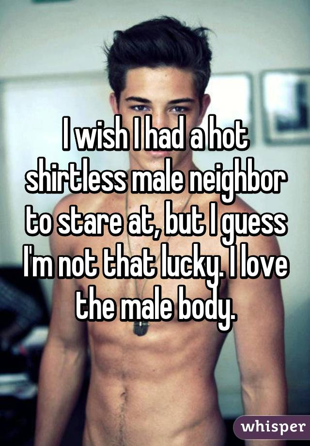 I wish I had a hot shirtless male neighbor to stare at, but I guess I'm not that lucky. I love the male body.
