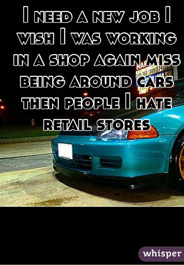 I need a new job I wish I was working in a shop again miss being around cars then people I hate retail stores