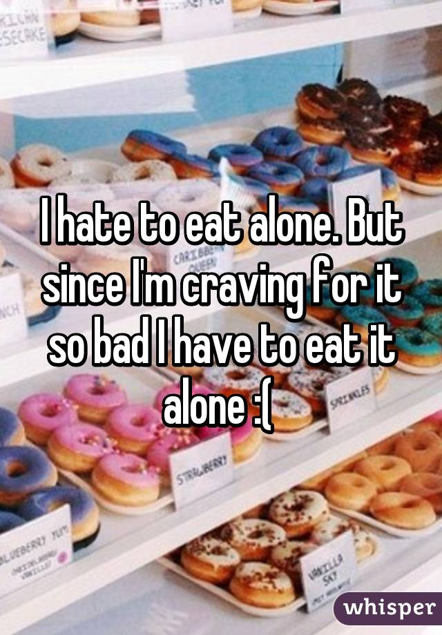 I hate to eat alone. But since I'm craving for it so bad I have to eat it alone :(