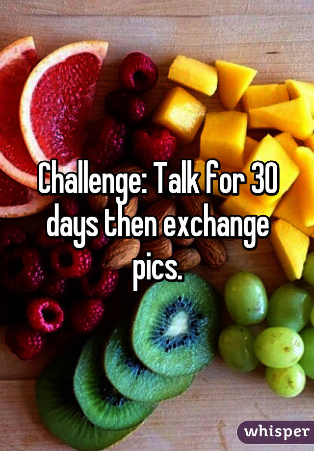 Challenge: Talk for 30 days then exchange pics.