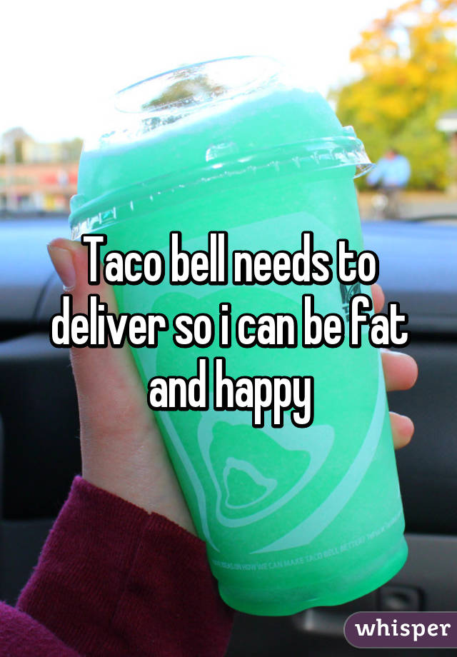 Taco bell needs to deliver so i can be fat and happy