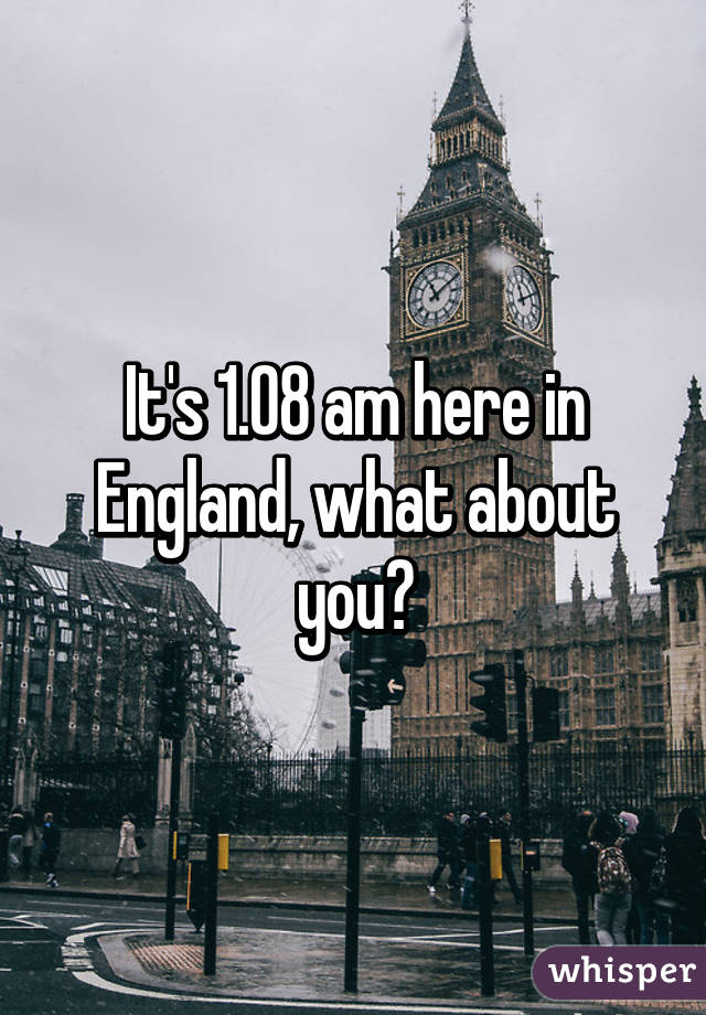 It's 1.08 am here in England, what about you?