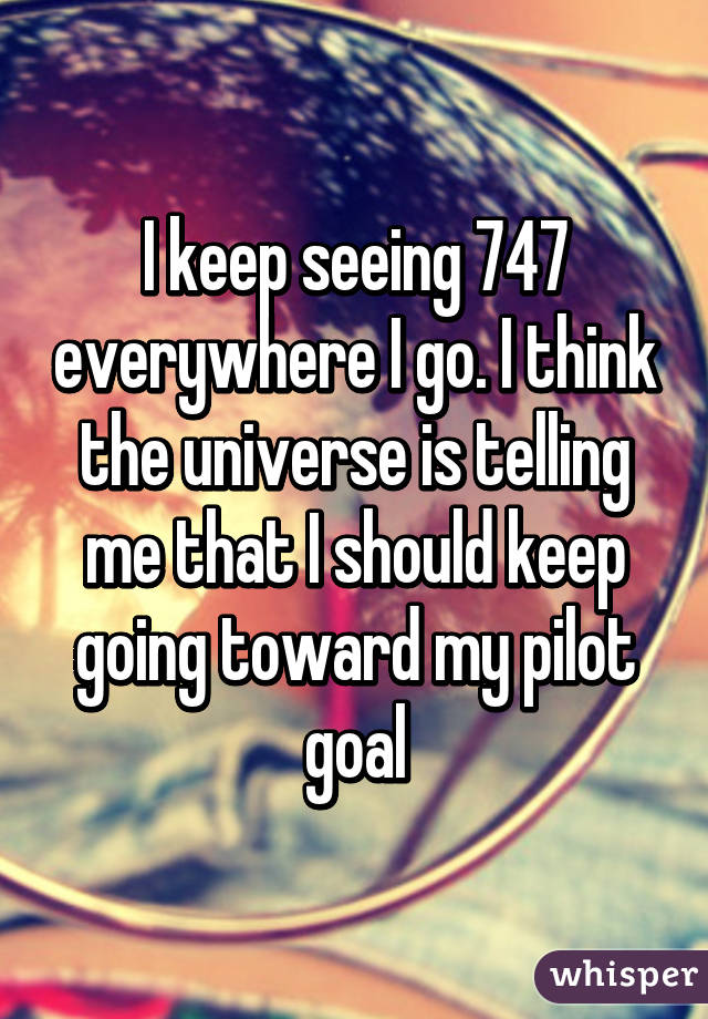 I keep seeing 747 everywhere I go. I think the universe is telling me that I should keep going toward my pilot goal