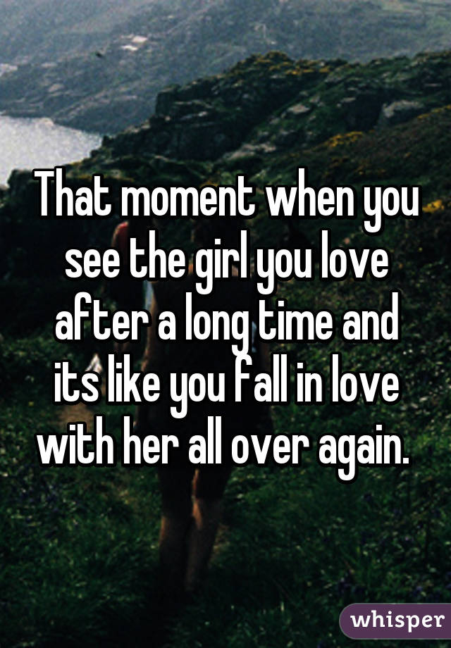 That moment when you see the girl you love after a long time and its like you fall in love with her all over again.