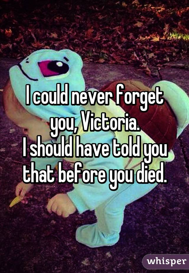 I could never forget you, Victoria. I should have told you that before you died.