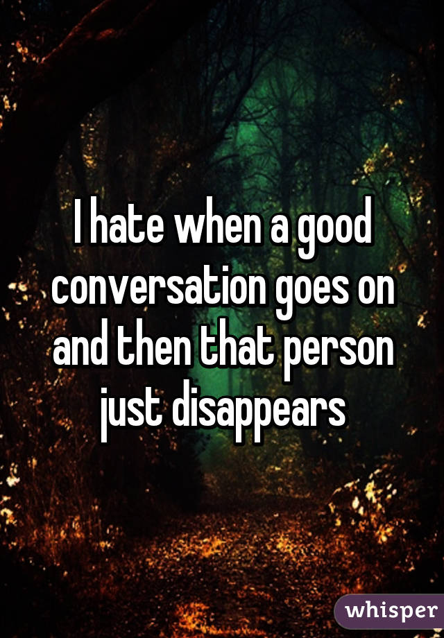 I hate when a good conversation goes on and then that person just disappears