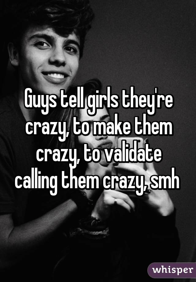 Guys tell girls they're crazy, to make them crazy, to validate calling them crazy, smh