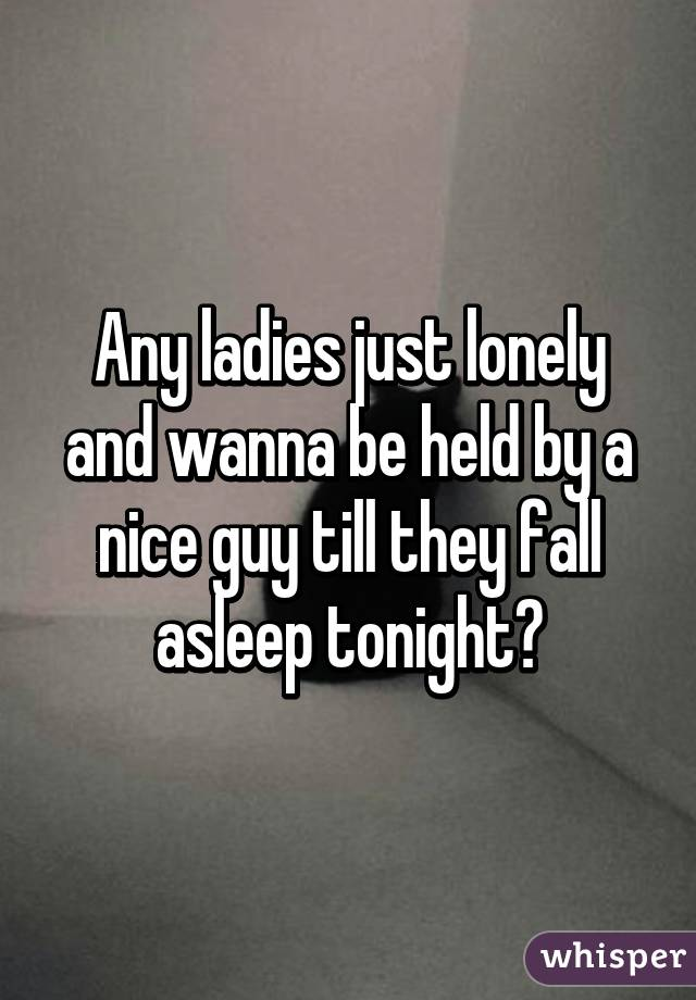Any ladies just lonely and wanna be held by a nice guy till they fall asleep tonight?