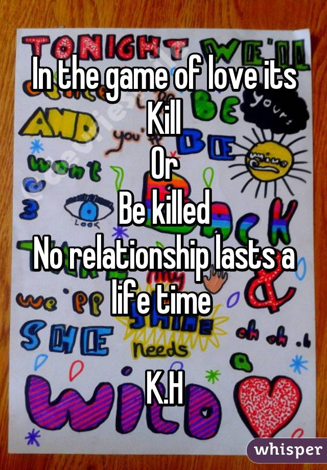 In the game of love its Kill Or Be killed No relationship lasts a life time   K.H