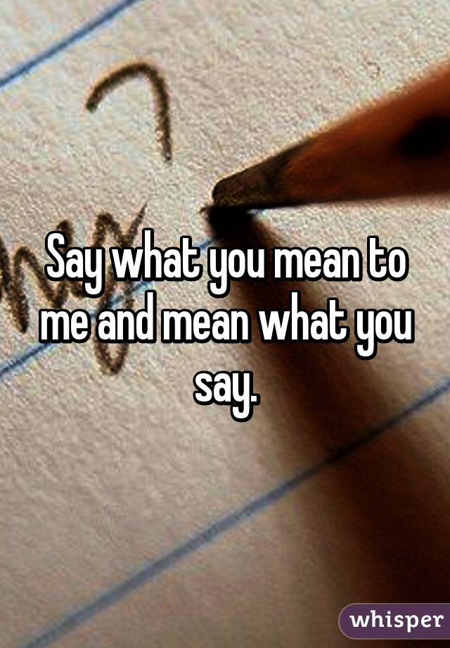 Say what you mean to me and mean what you say.