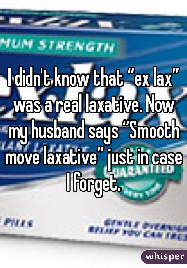 """I didn't know that """"ex lax"""" was a real laxative. Now my husband says """"Smooth move laxative"""" just in case I forget."""