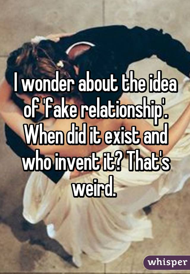 I wonder about the idea of 'fake relationship'. When did it exist and who invent it? That's weird.