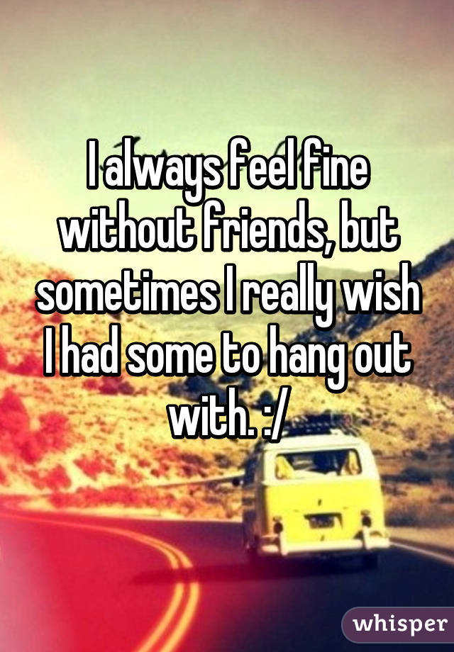 I always feel fine without friends, but sometimes I really wish I had some to hang out with. :/