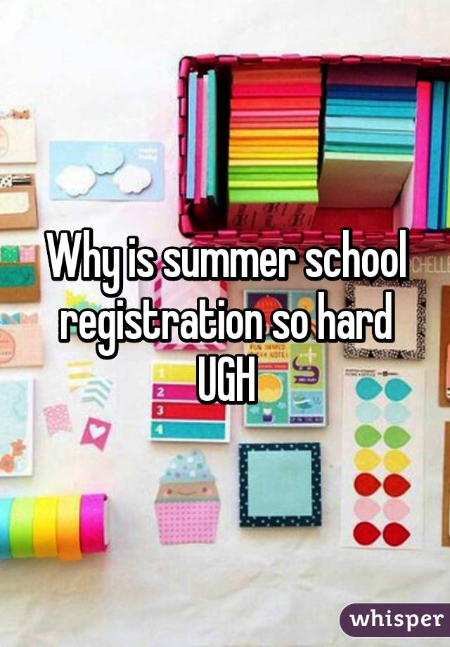 Why is summer school registration so hard UGH