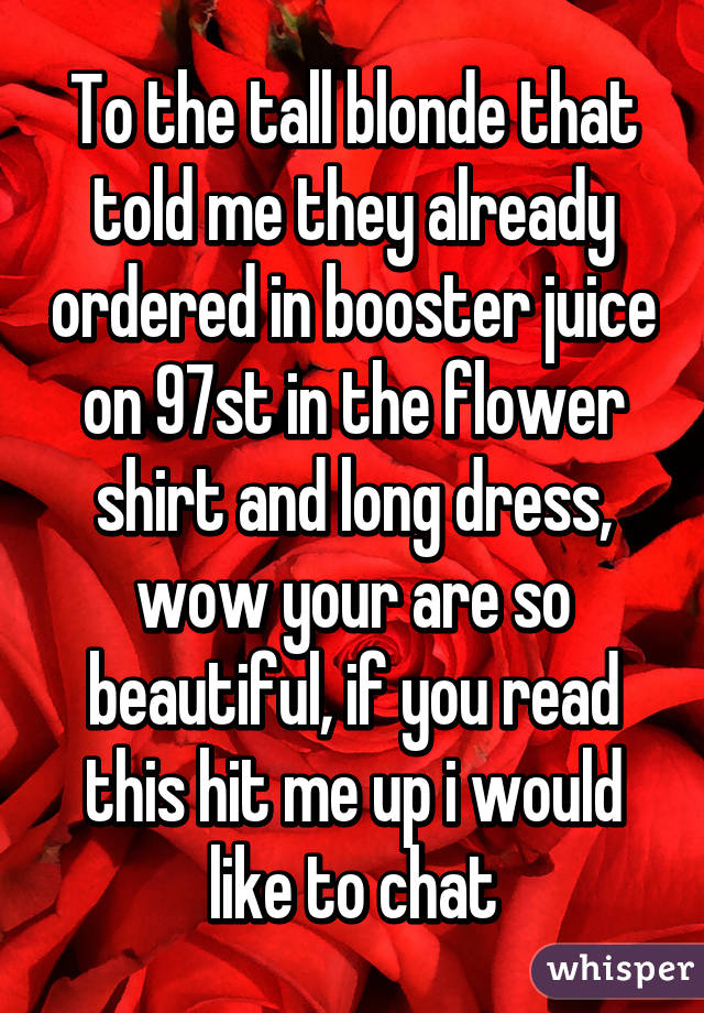 To the tall blonde that told me they already ordered in booster juice on 97st in the flower shirt and long dress, wow your are so beautiful, if you read this hit me up i would like to chat