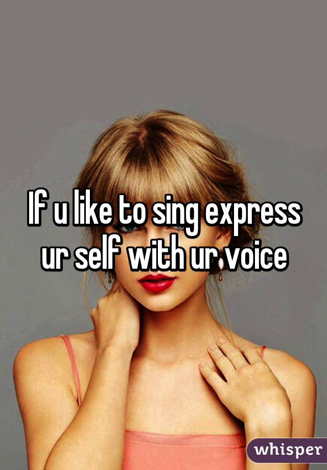 If u like to sing express ur self with ur voice