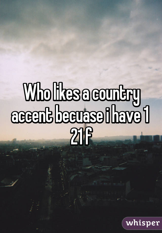 Who likes a country accent becuase i have 1  21 f