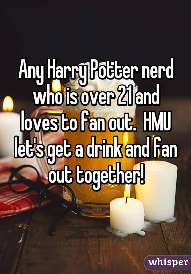 Any Harry Potter nerd who is over 21 and loves to fan out.  HMU let's get a drink and fan out together!
