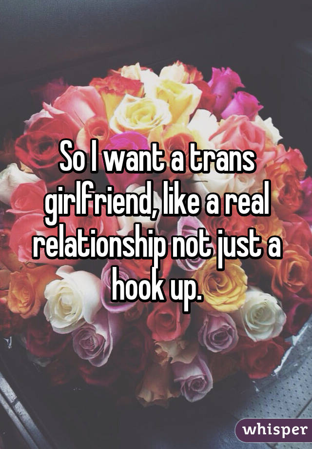 So I want a trans girlfriend, like a real relationship not just a hook up.