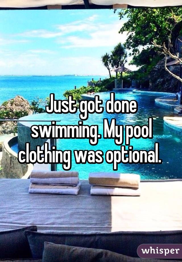 Just got done swimming. My pool clothing was optional.