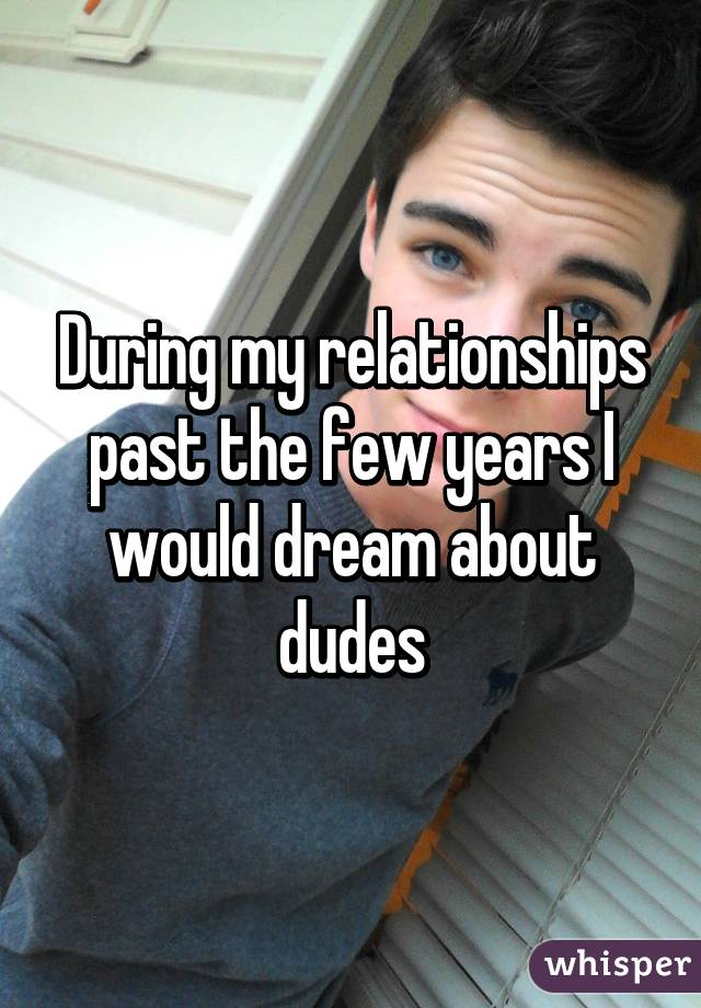 During my relationships past the few years I would dream about dudes