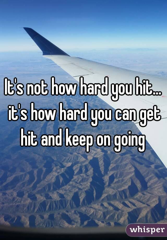 It's not how hard you hit... it's how hard you can get hit and keep on going