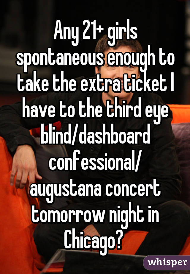 Any 21+ girls spontaneous enough to take the extra ticket I have to the third eye blind/dashboard confessional/ augustana concert tomorrow night in Chicago?