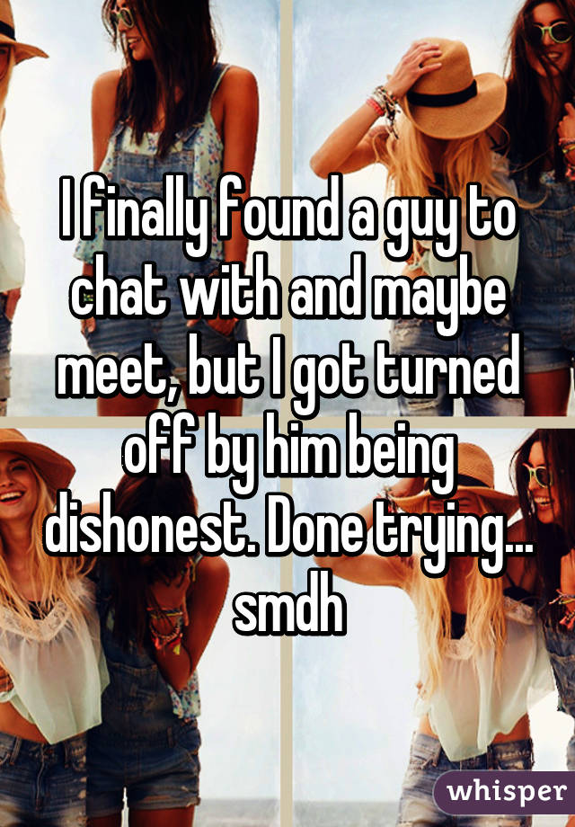 I finally found a guy to chat with and maybe meet, but I got turned off by him being dishonest. Done trying... smdh
