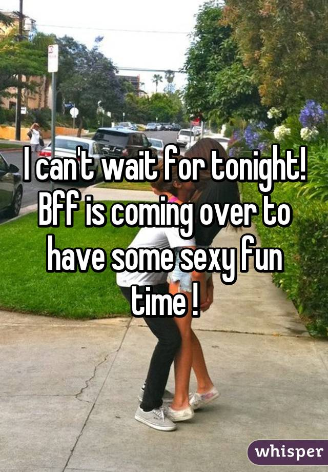 I can't wait for tonight! Bff is coming over to have some sexy fun time !