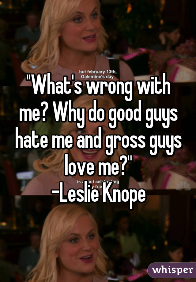 """""""What's wrong with me? Why do good guys hate me and gross guys love me?"""" -Leslie Knope"""