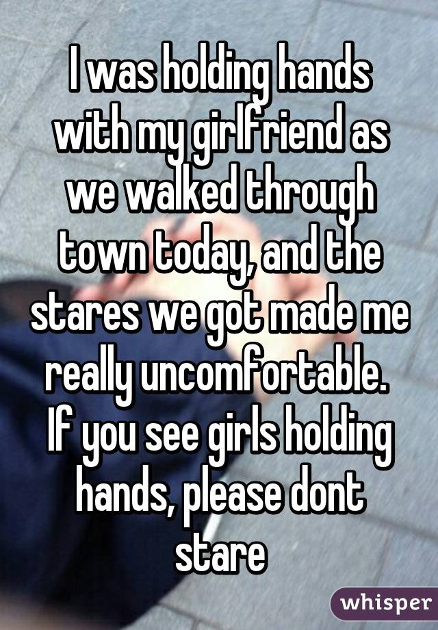 I was holding hands with my girlfriend as we walked through town today, and the stares we got made me really uncomfortable.  If you see girls holding hands, please dont stare
