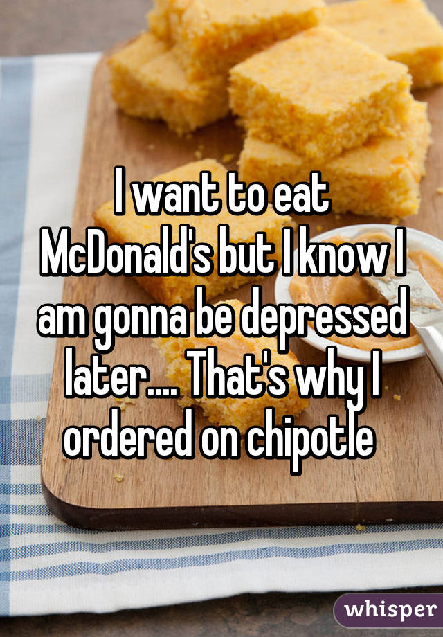 I want to eat McDonald's but I know I am gonna be depressed later.... That's why I ordered on chipotle