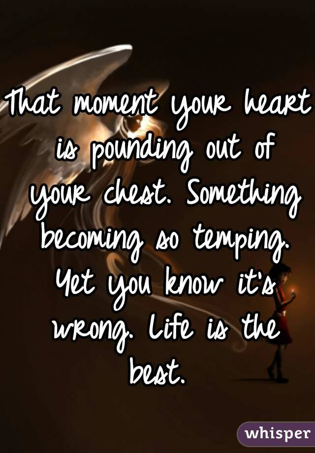 That moment your heart is pounding out of your chest. Something becoming so temping. Yet you know it's wrong. Life is the best.