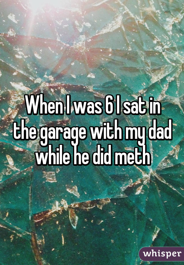 When I was 6 I sat in the garage with my dad while he did meth