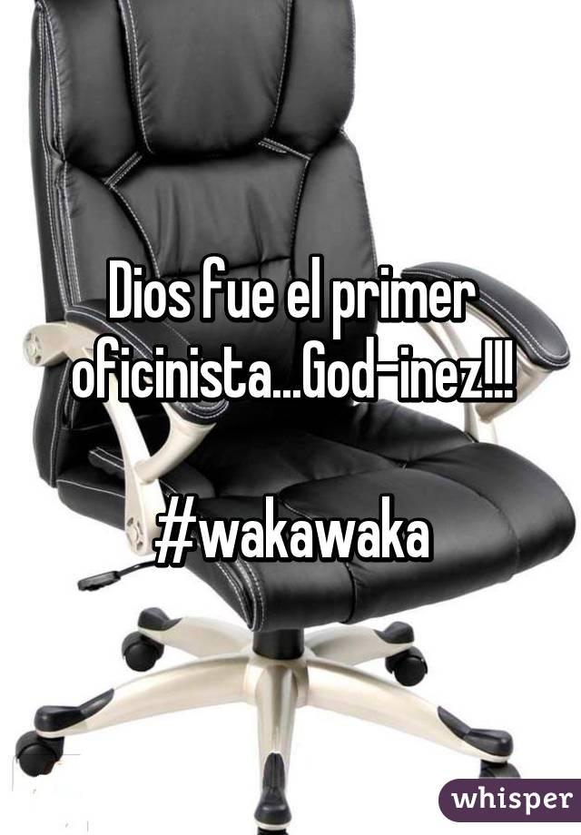 Dios fue el primer oficinista...God-inez!!!  #wakawaka