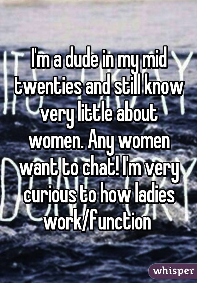 I'm a dude in my mid twenties and still know very little about women. Any women want to chat! I'm very curious to how ladies work/function
