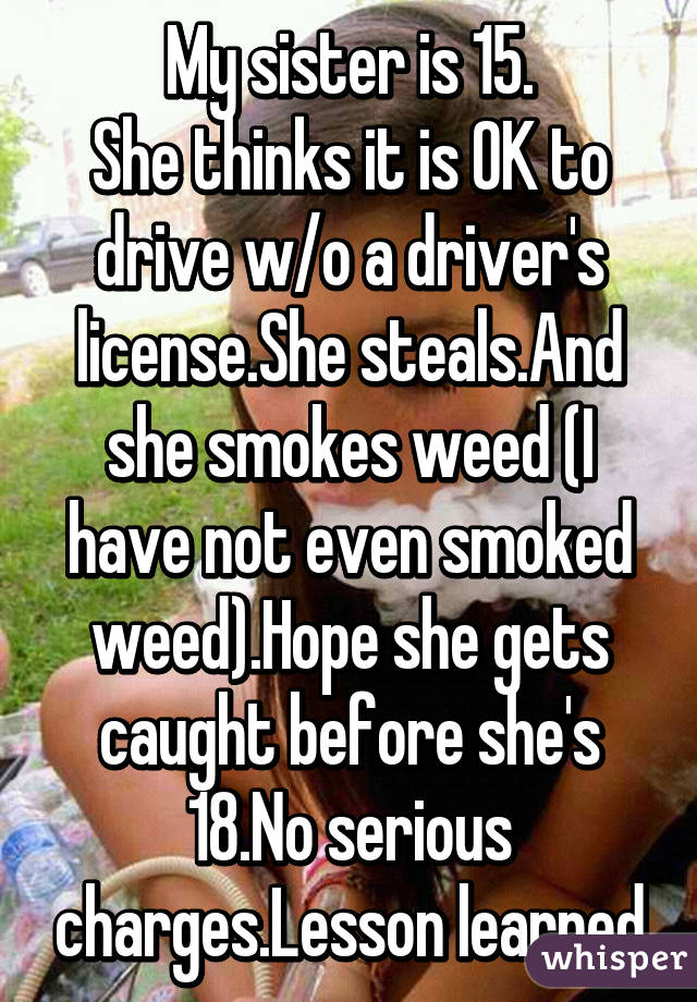 My sister is 15. She thinks it is OK to drive w/o a driver's license.She steals.And she smokes weed (I have not even smoked weed).Hope she gets caught before she's 18.No serious charges.Lesson learned