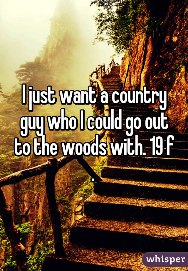 I just want a country guy who I could go out to the woods with. 19 f .