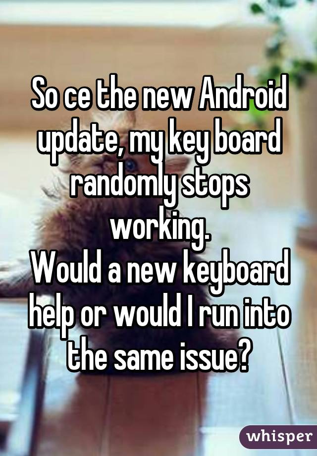 So ce the new Android update, my key board randomly stops working. Would a new keyboard help or would I run into the same issue?